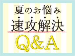 夏のお悩み速攻解決 Q&A