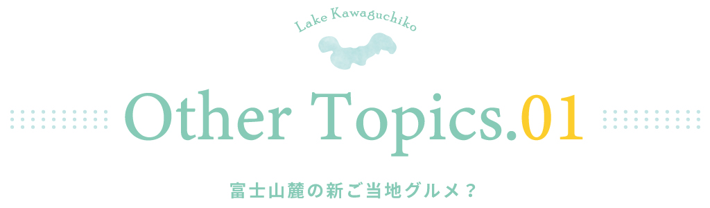 other topics.01 富士山麓の「新」ご当地グルメ?