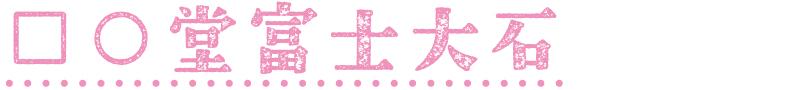 □○堂 富士大石