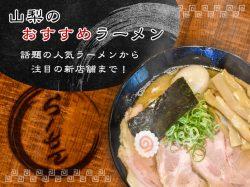 山梨のおすすめラーメン屋 人気のラーメンから注目の新店舗まで!