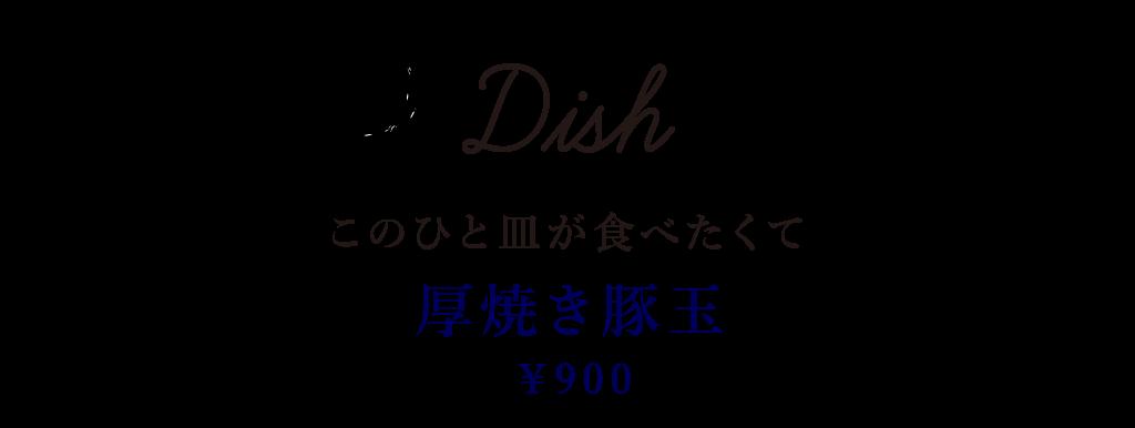 Dish このひと皿が食べたくて 厚焼き豚玉 900円