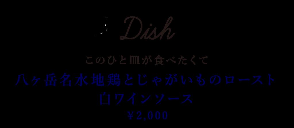 Dish このひと皿が食べたくて 八ヶ岳名水地鶏とじゃがいものロースト 白ワインソース 2,000円