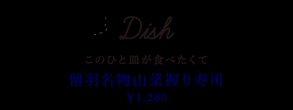 Dish このひと皿が食べたくて 留羽名物山菜握り寿司 1,280円