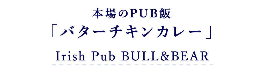 Irish Pub BULL&BEAR 本場のPUB飯「バターチキンカレー」