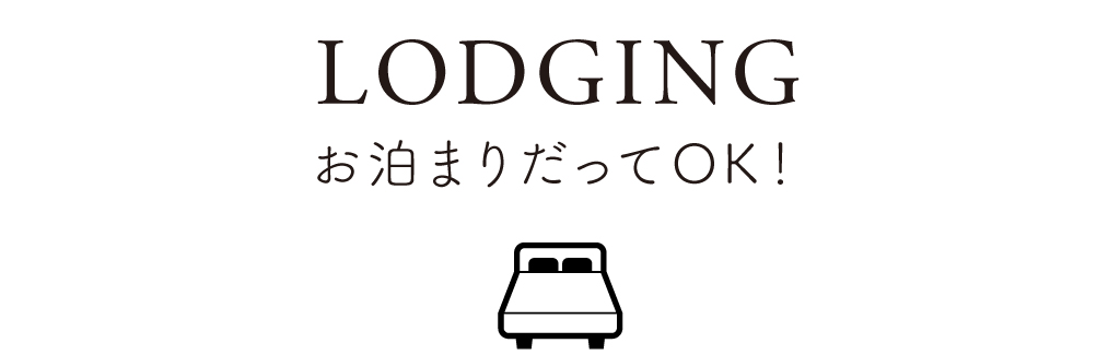 04 LODGING お泊まりだってOK!