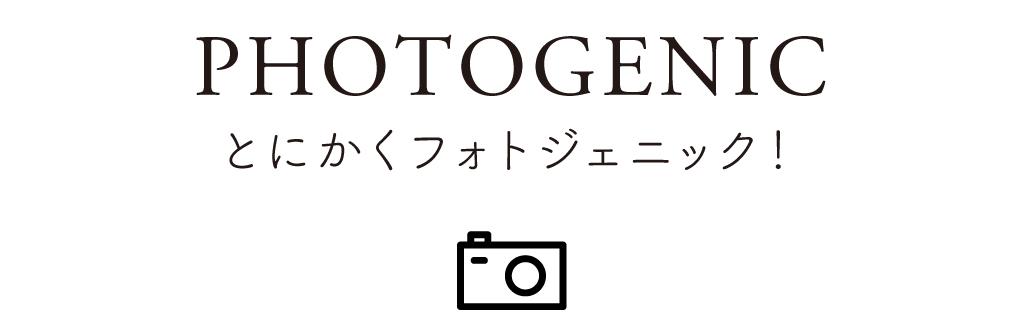 01 PHOTOGENIC とにかくフォトジェニック!