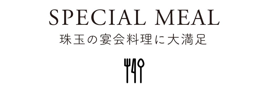 03 SPECIAL MEAL 珠玉の宴会料理に大満足