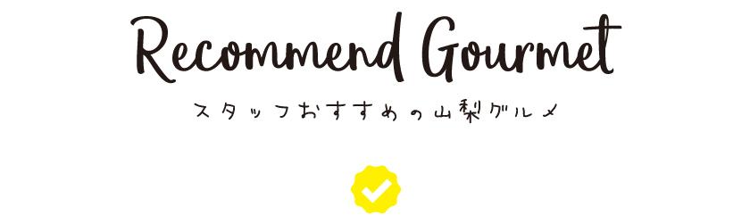recommend gourmet スタッフのおすすめの山梨グルメ