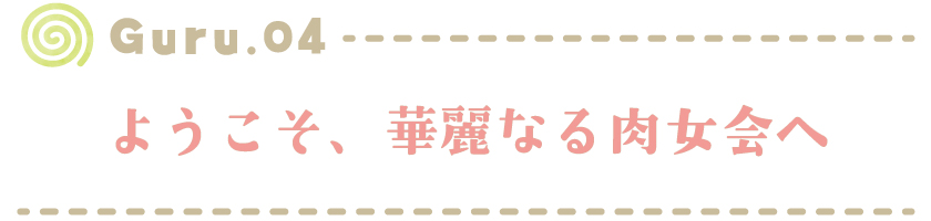 【Guru.04】 ようこそ、華麗なる肉女会へ