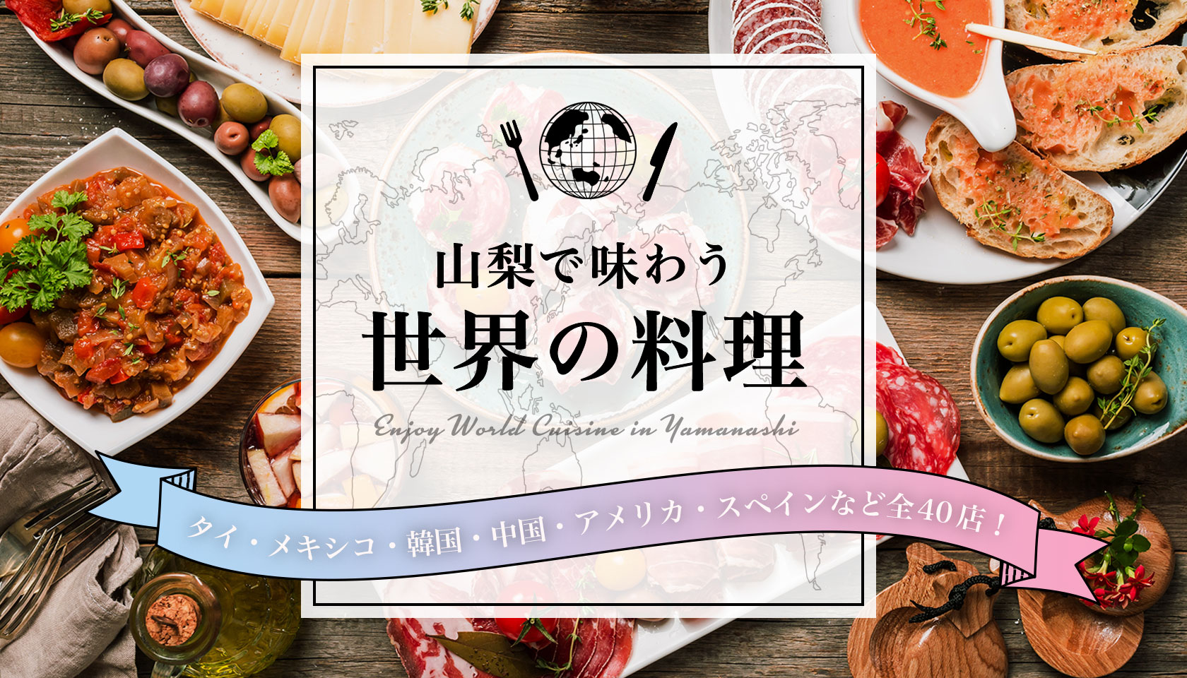 山梨で味わう世界の料理~タイ・メキシコ・韓国・中国・アメリカ・スペインなど全40店!