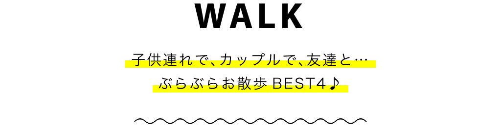 WALK 子供連れで、カップルで、友達と…ぶらぶらお散歩BEST4♪