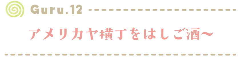 【Guru.12】アメリカヤ横丁をはしご酒〜