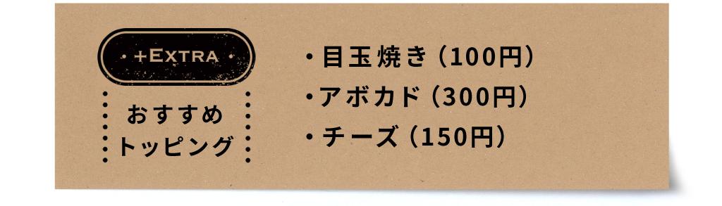 おすすめトッピング:目玉焼き(100円)・アボカド(300円)・チーズ(150円)