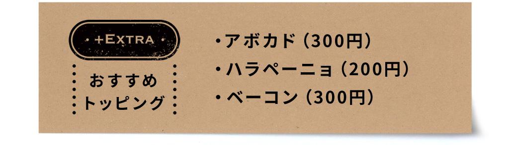おすすめトッピング:アボカド(300円)・ハラペーニョ(200円)・ベーコン(300円)
