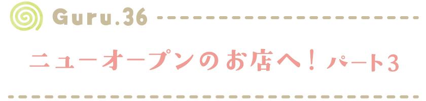 【Guru.36】ニューオープンのお店へ!パート3